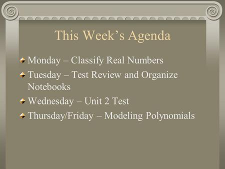 This Week's Agenda Monday – Classify Real Numbers Tuesday – Test Review and Organize Notebooks Wednesday – Unit 2 Test Thursday/Friday – Modeling Polynomials.