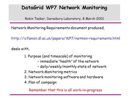DataGrid WP7 Network Monitoring Robin Tasker, Daresbury Laboratory, 8 March 2001 Network Monitoring Requirements document produced,