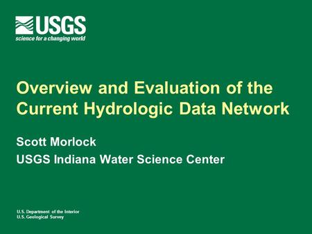 U.S. Department of the Interior U.S. Geological Survey Overview and Evaluation of the Current Hydrologic Data Network Scott Morlock USGS Indiana Water.