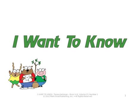 I WANT TO KNOW, Teresa Jennings – M USIC K-8, Volume 23, Number 1 © 2012 Plank Road Publishing, Inc. All Rights Reserved 1.
