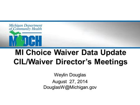 MI Choice Waiver Data Update CIL/Waiver Director's Meetings Weylin Douglas August 27, 2014