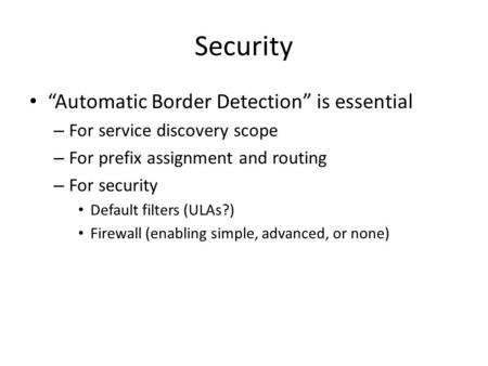 "Security ""Automatic Border Detection"" is essential – For service discovery scope – For prefix assignment and routing – For security Default filters (ULAs?)"