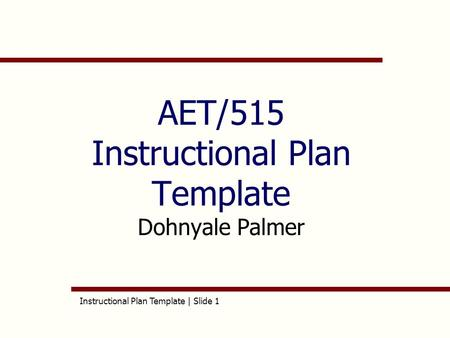 Instructional Plan Template | Slide 1 AET/515 Instructional Plan Template Dohnyale Palmer.
