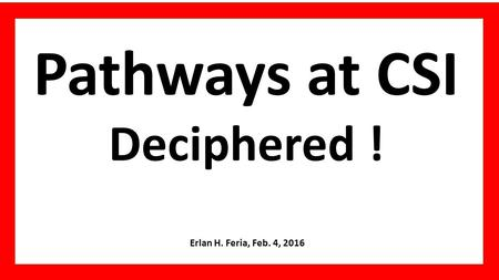 Pathways at CSI Deciphered ! Erlan H. Feria, Feb. 4, 2016.