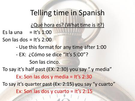 Telling time in Spanish ¿Qué hora es? (What time is it?) Es la una= It's 1:00 Son las dos = It's 2:00 - Use this format for any time after 1:00 - EX: ¿Cómo.