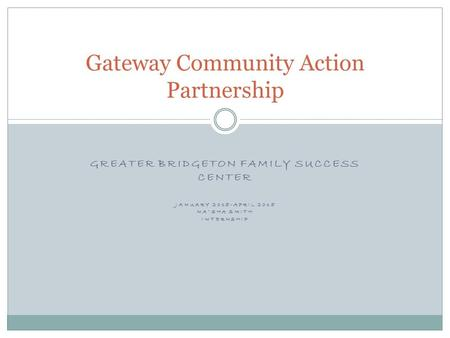 GREATER BRIDGETON FAMILY SUCCESS CENTER JANUARY 2015-APRIL 2015 NA'SHA SMITH INTERNSHIP Gateway Community Action Partnership.