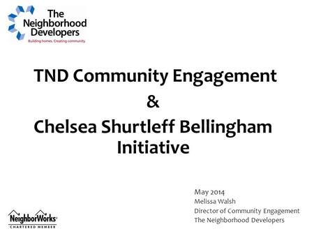 TND Community Engagement & Chelsea Shurtleff Bellingham Initiative May 2014 Melissa Walsh Director of Community Engagement The Neighborhood Developers.