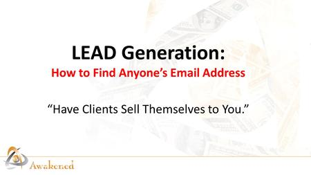 "LEAD Generation: How to Find Anyone's Email Address ""Have Clients Sell Themselves to You."""