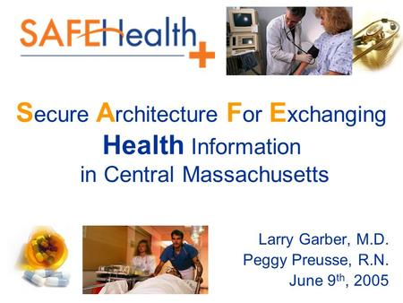S ecure A rchitecture F or E xchanging Health Information in Central Massachusetts Larry Garber, M.D. Peggy Preusse, R.N. June 9 th, 2005.