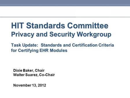 HIT Standards Committee Privacy and Security Workgroup Task Update: Standards and Certification Criteria for Certifying EHR Modules Dixie Baker, Chair.