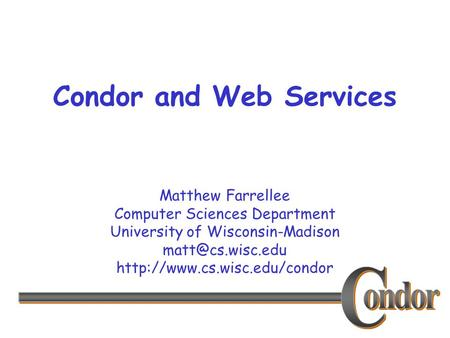Matthew Farrellee Computer Sciences Department University of Wisconsin-Madison  Condor and Web Services.
