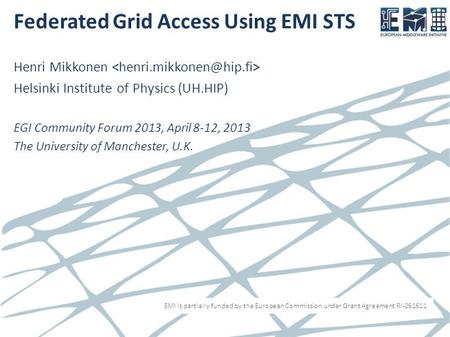 EMI is partially funded by the European Commission under Grant Agreement RI-261611 Federated Grid Access Using EMI STS Henri Mikkonen Helsinki Institute.
