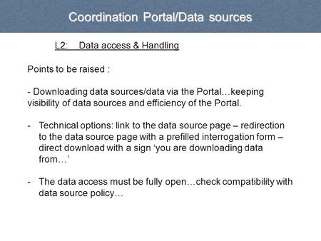 Coordination Portal/Data sources L2:Data access & Handling Points to be raised : - Downloading data sources/data via the Portal…keeping visibility of data.
