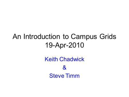 An Introduction to Campus Grids 19-Apr-2010 Keith Chadwick & Steve Timm.