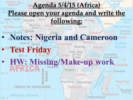 Agenda 5/4/15 (Africa) Please open your agenda and write the following: Notes: Nigeria and Cameroon Test Friday HW: Missing/Make-up work.
