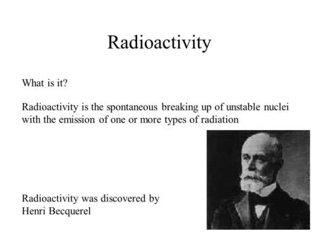 Radioactivity What is it? Radioactivity is the spontaneous breaking up of unstable nuclei with the emission of one or more types of radiation Radioactivity.