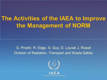 IAEA International Atomic Energy Agency The Activities of the IAEA to Improve the Management of NORM G. Proehl, R. Edge, S. Guy, D. Louvat J. Rowat Division.