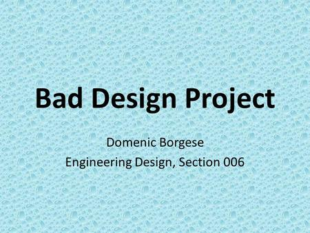 Bad Design Project Domenic Borgese Engineering Design, Section 006.
