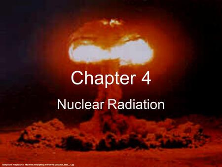 Chapter 4 Nuclear Radiation Background image source: