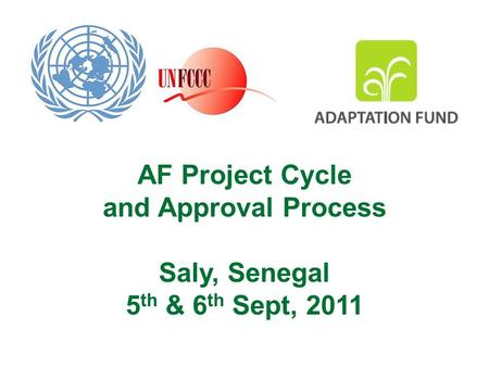 AF Project Cycle and Approval Process Saly, Senegal 5 th & 6 th Sept, 2011.