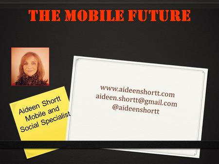 The Mobile Future Aideen Shortt Mobile and Social Specialist.