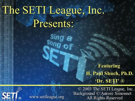 © 2003 The SETI League, Inc. Background © Aurore Simonnet All Rights Reserved www.setileague.org The SETI League, Inc. Presents: Featuring H. Paul Shuch,