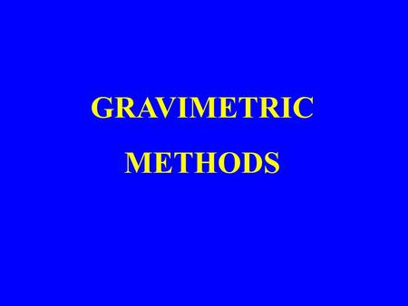 GRAVIMETRIC METHODS. Gravimetric methods of which are based upon the measurment of mass, are of two major types: Precipitation Methods Volatilization.