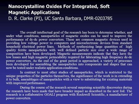 Nanocrystalline Oxides For Integrated, Soft Magnetic Applications D. R. Clarke (PI), UC Santa Barbara, DMR-0203785 The overall intellectual goal of the.