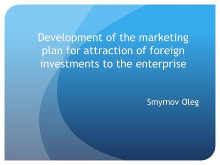 Development of the marketing plan for attraction of foreign investments to the enterprise Smyrnov Oleg.