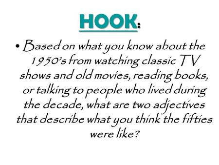 HOOK HOOK : HOOK Based on what you know about the 1950's from watching classic TV shows and old movies, reading books, or talking to people who lived.