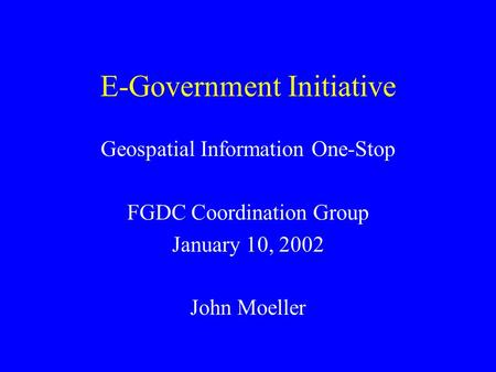 E-Government Initiative Geospatial Information One-Stop FGDC Coordination Group January 10, 2002 John Moeller.