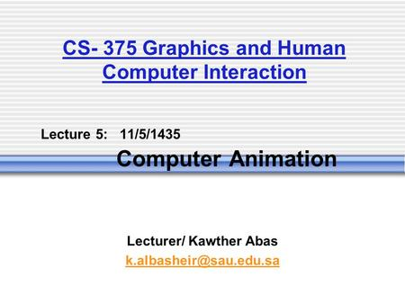 Lecture 5: 11/5/1435 Computer Animation Lecturer/ Kawther Abas CS- 375 Graphics and Human Computer Interaction.