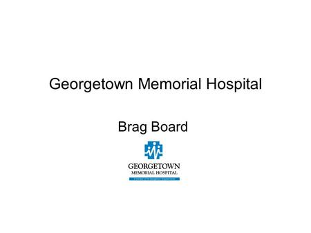 Georgetown Memorial Hospital Brag Board. Learning Objectives After completion of the presentation, the learner will be able to: Identify development and.