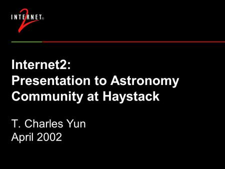 Internet2: Presentation to Astronomy Community at Haystack T. Charles Yun April 2002.