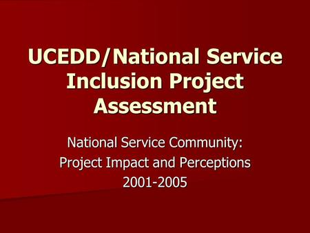 UCEDD/National Service Inclusion Project Assessment National Service Community: Project Impact and Perceptions 2001-2005.