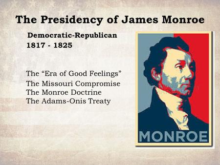 "The Presidency of James Monroe Democratic-Republican 1817 - 1825 The ""Era of Good Feelings"" The Missouri Compromise The Monroe Doctrine The Adams-Onis."