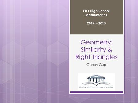 Geometry: Similarity & Right Triangles Candy Cup ETO High School Mathematics 2014 – 2015.