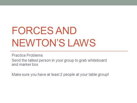 FORCES AND NEWTON'S LAWS Practice Problems Send the tallest person in your group to grab whiteboard and marker box Make sure you have at least 2 people.