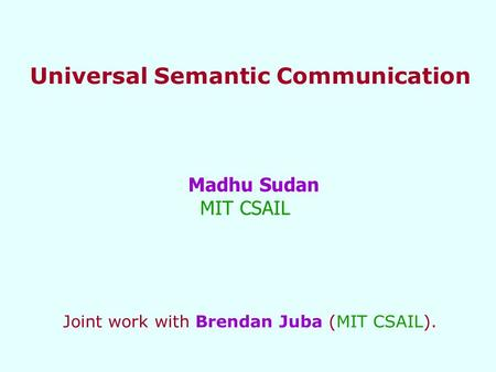 Universal Semantic Communication Madhu Sudan MIT CSAIL Joint work with Brendan Juba (MIT CSAIL).
