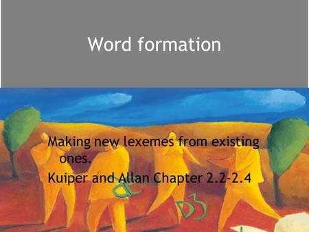 Word formation Making new lexemes from existing ones. Kuiper and Allan Chapter 2.2-2.4.