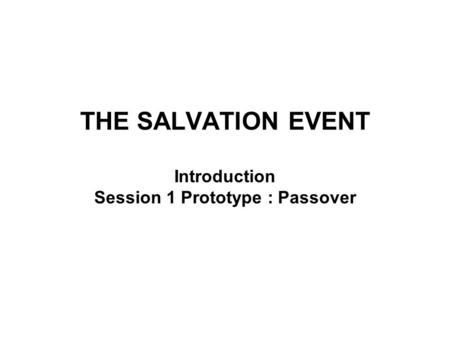THE SALVATION EVENT Introduction Session 1 Prototype : Passover.