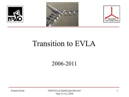 Frazer OwenNSF EVLA Mid-Project Review May 11-12, 2006 1 Transition to EVLA 2006-2011.