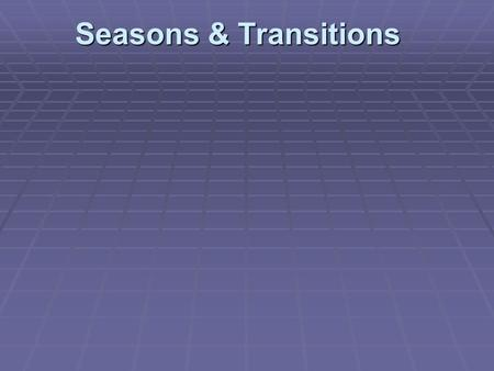 Seasons & Transitions. Introduction Definition of transition: The act or process of changing from one form or state to another.