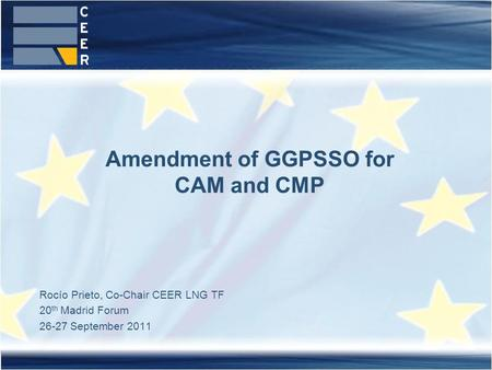 Rocío Prieto, Co-Chair CEER LNG TF 20 th Madrid Forum 26-27 September 2011 Amendment of GGPSSO for CAM and CMP.