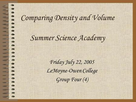 Comparing Density and Volume Summer Science Academy Friday July 22, 2005 LeMoyne-Owen College Group Four (4)