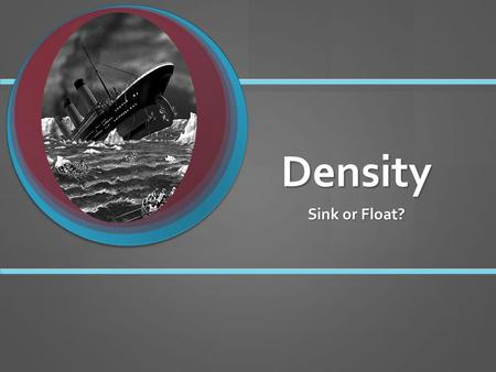 Density Sink or Float?. Some objects float, or stay on top of a liquid. Others sink, or drop to the bottom of a liquid. Some objects float, or stay on.