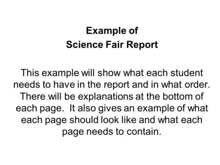 Example of Science Fair Report This example will show what each student needs to have in the report and in what order. There will be explanations at the.