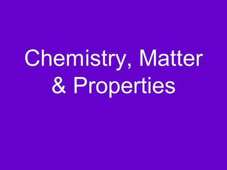 Chemistry, Matter & Properties What is Chemistry? Chemistry is the study of the properties and behavior of matter Matter is anything that has mass and.