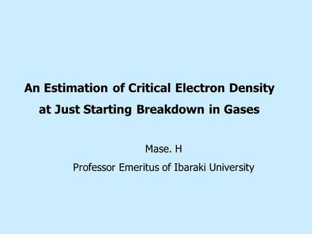 An Estimation of Critical Electron Density at Just Starting Breakdown in Gases Mase. H Professor Emeritus of Ibaraki University.