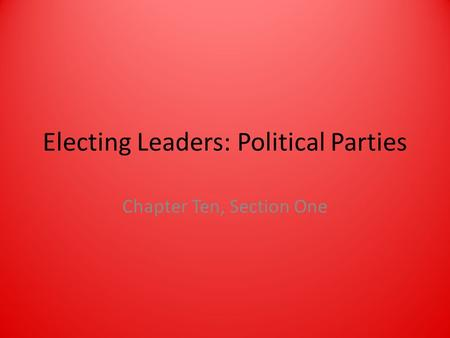 Electing Leaders: Political Parties Chapter Ten, Section One.